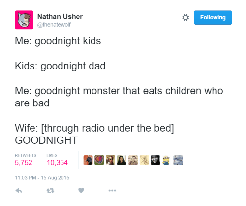 Children Who Are: Nathan Usher  @thenatewolf  Following  Me: goodnight kids  Kids: goodnight dad  Me: goodnight monster that eats children who  are bad  Wife: [through radio under the bed]  GOODNIGHT  RETWEETS LIKES  5,752 10,354  11:03 PM -15 Aug 2015