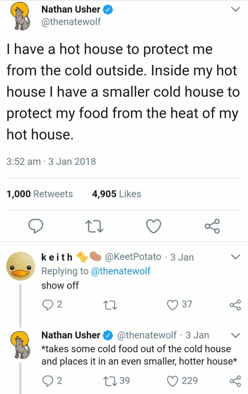 Usher: Nathan Usher  @thenatewolf  I have a hot house to protect me  from the cold outside. Inside my hot  house I have a smaller cold house to  protect my food from the heat of my  not house  3:52 am 3 Jan 2018  1,000 Retweets  4,905 Likes  k e i t h @KeetPotato-3 Jan  Replying to @thenatewolf  show off  10  Nathan Usher@thenatewolf 3 Jan v  *takes some cold food out of the cold house  and places it in an even smaller, hotter house*  39  229 o