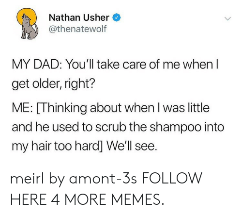 Usher: Nathan Usher  @thenatewolf  MY DAD: You'll take care of me when l  get older, right?  ME: [Thinking about when l was little  and he used to scrub the shampoo into  my hair too hard] We'll see. meirl by amont-3s FOLLOW HERE 4 MORE MEMES.