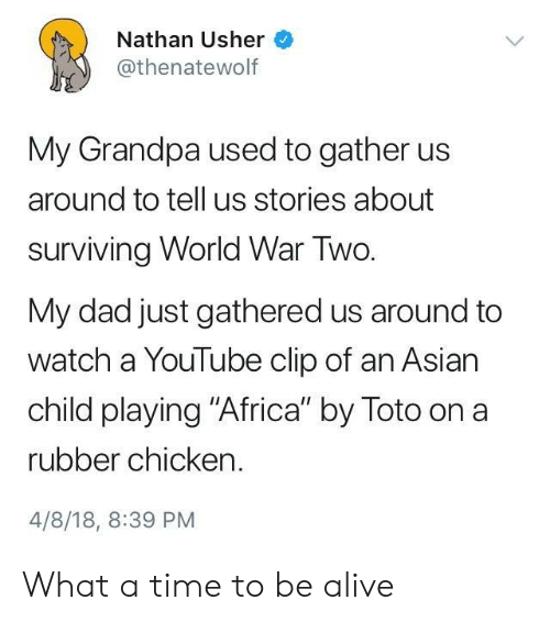 """Usher: Nathan Usher  @thenatewolf  My Grandpa used to gather us  around to tell us stories about  surviving World War Two.  My dad just gathered us around to  watch a YouTube clip of an Asian  child playing """"Africa"""" by Toto on a  rubber chicken.  4/8/18, 8:39 PM What a time to be alive"""