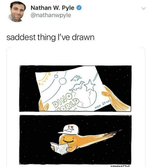 Open, Thing, and Drawn: Nathan W. Pyle  @nathanwpyle  saddest thing I've drawn  DINOT  ORLD  OPEN 24 HR  NATHASWPYLE