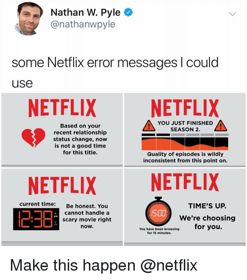 Memes, Netflix, and Good: Nathan W. Pyle *  @nathanwpyle  some Netflix error messages l could  use  NETFLIX NETFLIX  YOU JUST FINISHED  SEASON 2.  Based on your  recent relationship  status change, now  is not a good time  for this title.  Quality of episodes is wildly  inconsistent from this point on.  NETFLIXNETFLIX  current time:  Be honest,  You  TIME'S UP.  500  cannot handle a  scary movie right  now.  We're choosing  AM  PM  have been browsing for you.  for 15 minutes. Make this happen @netflix