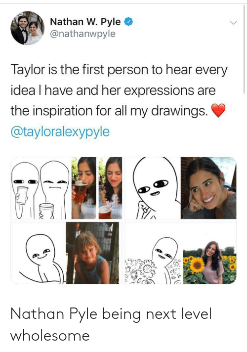 Nathan: Nathan W. Pyle  @nathanwpyle  Taylor is the first person to hear every  idea I have and her expressions are  the inspiration for all my drawings.  @tayloralexypyle Nathan Pyle being next level wholesome