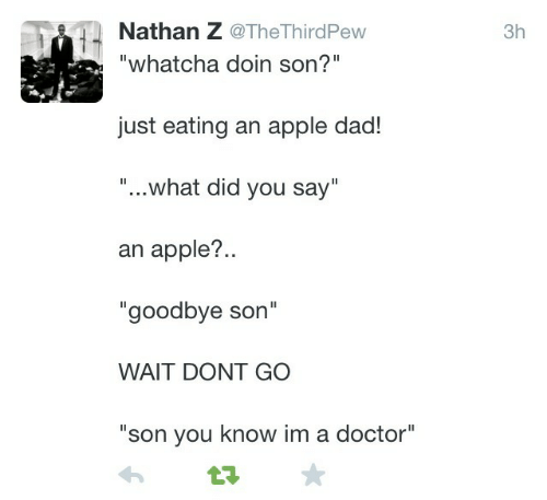 "whatcha doin: Nathan Z @TheThirdPew  3h  ""whatcha doin son?  just eating an apple dad!  ""... what did you say""  an apple?..  ""goodbye son""  WAIT DONT GO  ""son you know im a doctor"""