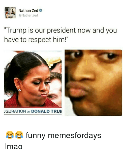 """President Now: Nathan Zed  A @Nathan Zed  """"Trump is our president now and you  have to respect him!""""  JGURATION OF DONALD TRUM 😂😂 funny memesfordays lmao"""