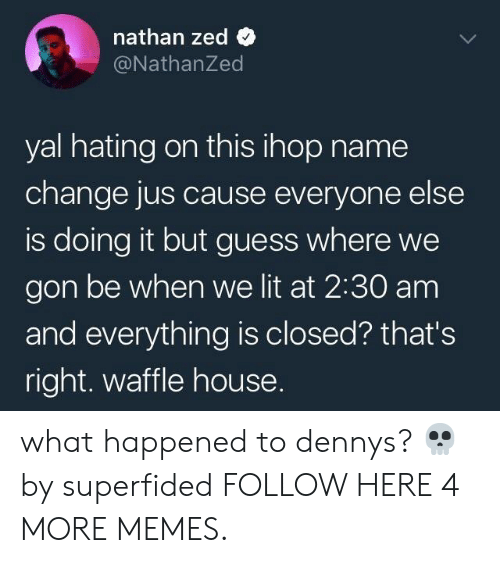 We Gon: nathan zed  @NathanZed  yal hating on this ihop name  change jus cause everyone else  is doing it but guess where we  gon be when we lit at 2:30 am  and everything is closed? that's  right. waffle house. what happened to dennys? 💀 by superfided FOLLOW HERE 4 MORE MEMES.