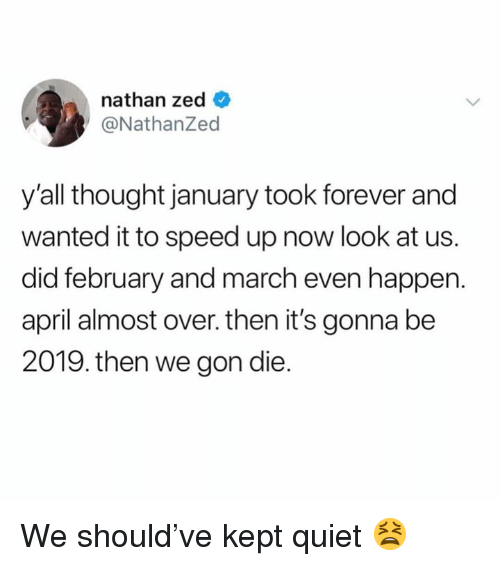 Dank, Forever, and Quiet: nathan zed _  @NathanZed  y'all thought january took forever and  wanted it to speed up now look at us.  did february and march even happen.  april almost over. then it's gonna be  2019. then we gon die. We should've kept quiet 😫