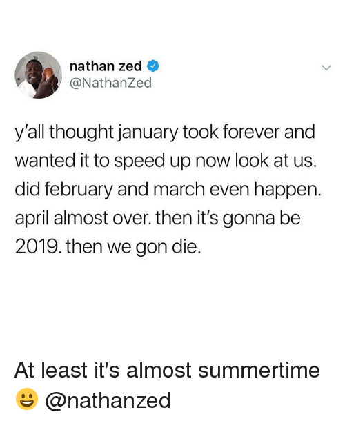 We Gon: nathan zed  @NathanZed  y'all thought january took forever and  wanted it to speed up now look at us.  did february and march even happen.  april almost over. then it's gonna be  2019. then we gon die. At least it's almost summertime 😀 @nathanzed