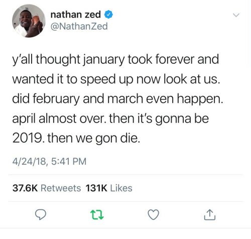 We Gon: nathan zed  @NathanZed  y'all thought january took forever and  wanted it to speed up now look at us.  did february and march even happen.  april almost over. then it's gonna be  2019. then we gon die.  4/24/18, 5:41 PM  37.6K Retweets 131K Likes