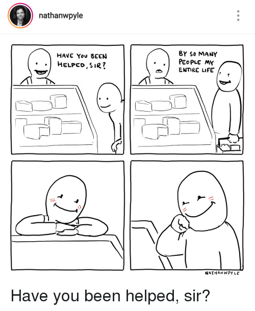 Life, Been, and You: nathanwpyle  BY S0 MANY  HAVE You BEEN  ..HELPED,SIR7  .PEOPLE MY  ENTIRE LIFE  NATHAN WPY LE Have you been helped, sir?