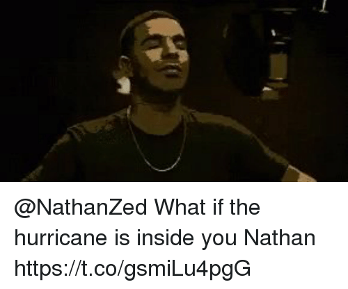 the hurricane: @NathanZed What if the hurricane is inside you Nathan https://t.co/gsmiLu4pgG