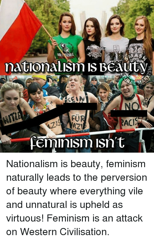 upheld: natio  IS Beauty  ON  ACIS  Feminism isn't Nationalism is beauty, feminism naturally leads to the perversion of beauty where everything vile and unnatural is upheld as virtuous! Feminism is an attack on Western Civilisation.