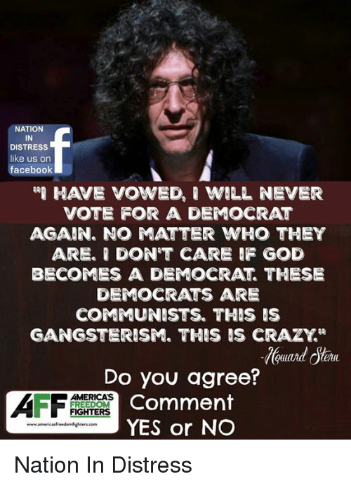 """Crazyness: NATION  IN  DISTRESS  like us on  facebook  HAVE VOWED, ' WILL NEVER  VOTE FOR A DEMOCRAT  AGAIN. NO ATTER WHO THEY  ARE. I DON'T CARE F GOD  BECOMES A DEMOCRAT THESE  DEMOCRATS ARE  COMMUNISTS. THIS IS  GANGSTERISM. THIS IS CRAZY""""  Do you agree?  Comment  YES or NO  AMERICAS  FREEDOM  FIGHTERS Nation In Distress"""