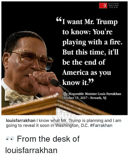 "America, Fire, and Memes: NATION  SLAM  ""I want Mr. Trump  to know: You're  playing with a fire.  But this time, it'll  be the end of  America as vou  know it.'>  The Honorable Minister Louis Farrakhan  October 15, 2017 Newark, NJ  louisfarrakhan I know what Mr. Trump is planning and I am  going to reveal it soon in Washington, DC. 👀 From the desk of louisfarrakhan"