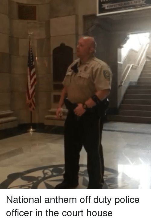 Memes, Police, and National Anthem: National anthem off duty police officer in the court house