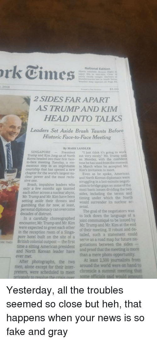 """Being Alone, Fake, and Future: National Edition  3.00  2 SIDES FAR APART  AS TRUMP AND KIM  HEAD INTO TALKS  Leaders Set Aside Brash Taunts Before  Historic Face-to-Face Meeting  By MARK LANDLE  SINGAPOREPresident ust think its going to wor  Trump and Kim Jong-un of North out very nicely,"""" Mr. Trump said  Korea headed into their first face- on Monday, with the confident  to-face meeting Tuesday, a mo tone he has ised from the moment  mentous step in an improbabe in March when he accepted M  courtship that has opened a new Kim's invitation to meet  chapter for the world's largest nu- Even as he spoke, American  clear power and the most reclu and North Korean diplomats were  sive one.  struggling in a last-minate negoti  Brash, impulsive leaders who ation tobridge gaps on some of the  only a few months ago taunted most basic issues dividing the two  each other across a nuclear abyss, sides, including, the terms and  Mr Trump and Mt. Kim have been timing under which the North  setting aside their threats and would surrender its nuclear a-  gambling that for now, at least, senal  can overcome  The goal of the negotiators was  to lock down the language of a  decades of distrust  In a carefully choreographed  encounter, Mr. Thump and Mr. Kim joint communique to be issued by  were expected to greet each other Mr trump and Mr. Kim at the end  of their meeting, Il robust and de-  ailed, such a statement could  in the reception room of a Singa-  pore hotel built on the site of a  colonial outpost- the first  serve as a road map for future ne-  a sitting American president gotations between the sides  and North Korean leader have and proof that the meeting is more  time  ever met  than a mere photo opportunity  After photographs, the two At least 2,500 journalists from  men,  alone except for their inter around the world were on hand to  resolve the crisis oee some officiais said would a  preters, were scheduled to meet chronicle a summit meeting that"""