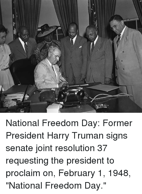 """proclaim: National Freedom Day: Former President Harry Truman signs senate joint resolution 37 requesting the president to proclaim on, February 1, 1948, """"National Freedom Day."""""""