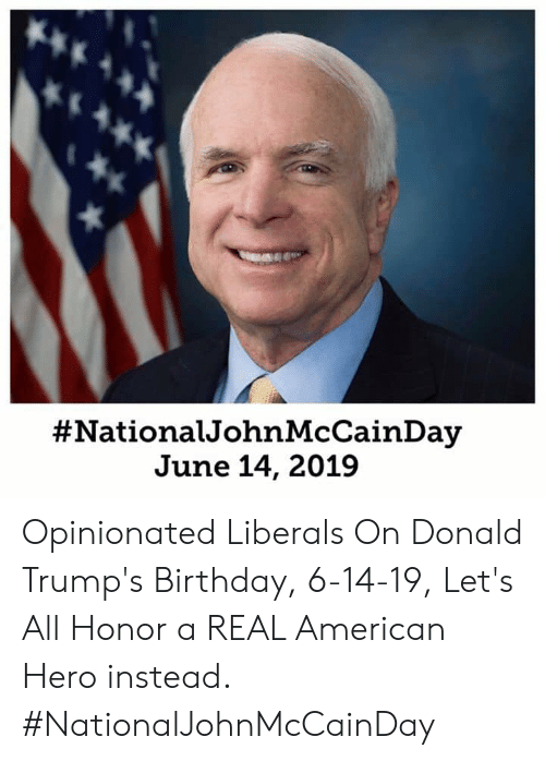 Birthday, American, and Hero:  #National JohnMcCainDay  June 14, 2019 Opinionated Liberals  On Donald Trump's Birthday, 6-14-19, Let's All Honor a REAL American Hero instead.    #NationalJohnMcCainDay