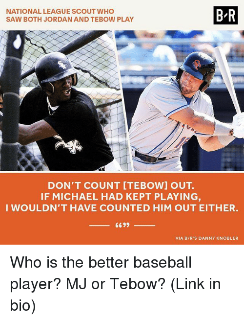 Baseball, Saw, and Sports: NATIONAL LEAGUE SCOUT WHO  SAW BOTH JORDAN AND TEBOW PLAY  B-R  DON'T COUNT [TEBOW] OUT.  IF MICHAEL HAD KEPT PLAYING  WOULDN'T HAVE COUNTED HIM OUT EITHER.  VIA B/R'S DANNY KNOBLER Who is the better baseball player? MJ or Tebow? (Link in bio)