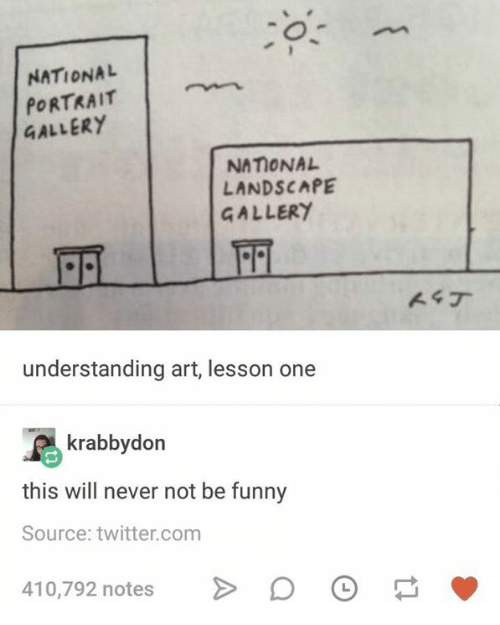 Funny, Twitter, and Humans of Tumblr: NATIONAL  PORTRAIT  GALLERY  NATIONAL  LANDSCAPE  GALLERY  understanding art, lesson one  krabbydon  this will never not be funny  Source: twitter.com  410,792 notes > 。