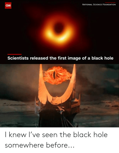 Dank, Black, and Image: NATIONAL SCIENCE FOUNDATION  CN  Scientists released the first image of a black hole I knew I've seen the black hole somewhere before...