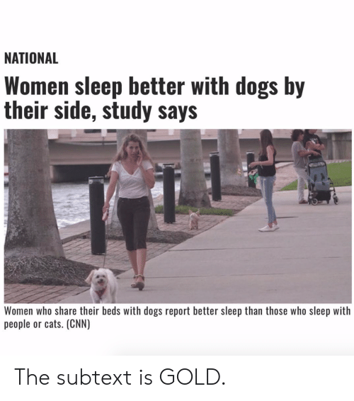 Cats, cnn.com, and Dogs: NATIONAL  Women sleep better with dogs by  their side, study says  Women who share their beds with dogs report better sleep than those who sleep with  people or cats. (CNN) The subtext is GOLD.