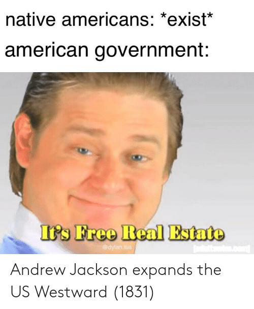 American, Real Estate, and Andrew Jackson: native americans: *exist  american government:  I's Freo Real Estate  @dylan.tu Andrew Jackson expands the US Westward (1831)
