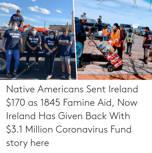 Fund:   Native Americans Sent Ireland $170 as 1845 Famine Aid, Now Ireland Has Given Back With $3.1 Million Coronavirus Fund  story here