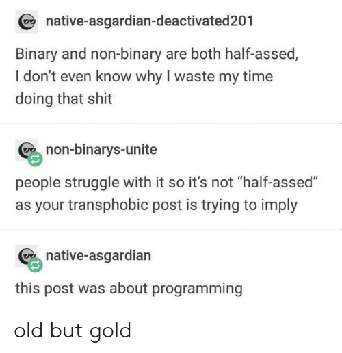 "Asgardian: native-asgardian-deactivated201  Binary and non-binary are both half-assed,  I don't even know why I waste my time  doing that shit  non-binarys-unite  people struggle with it so it's not ""half-assed""  as your transphobic post is trying to imply  native-asgardian  this post was about programming old but gold"
