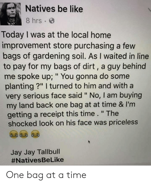 "Improvement: Natives be like  8 hrs  Today I was at the local home  improvement store purchasing a few  bags of gardening soil. As I waited in line  to pay for my bags of dirt, a guy behind  me spoke up; "" You gonna do some  planting?"" I turned to him and with a  very serious face said "" No, I am buying  my land back one bag at at time & I'm  getting a receipt this time."" The  shocked look on his face was priceless  Jay Jay Tallbull  One bag at a time"