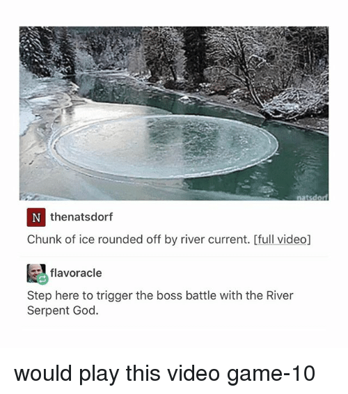 Triggere: natsdor  thenatsdorf  Chunk of ice rounded off by river current. [full video]  スflavoracle  Step here to trigger the boss battle with the River  Serpent God. would play this video game-10