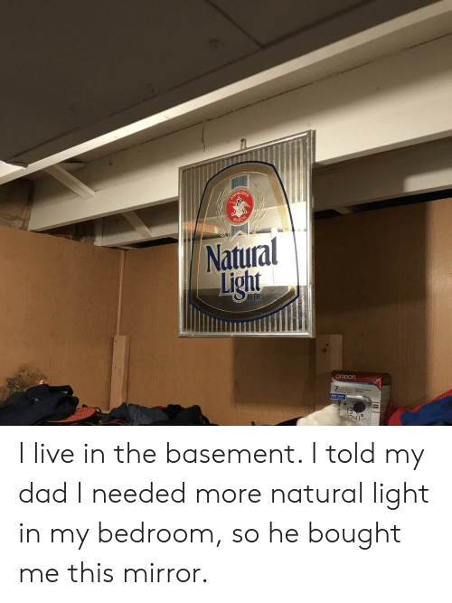 Dad, Live, and Mirror: Natural  Light  EER  Zseries  13 I live in the basement. I told my dad I needed more natural light in my bedroom, so he bought me this mirror.