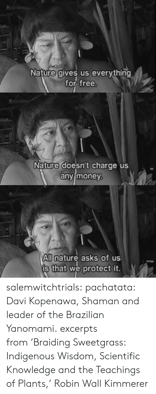 scientific: Nature gives us everything  for free   Nature doesnt charge us  anvimoney   All nature asks of us  s that we protect it. salemwitchtrials:  pachatata:  Davi Kopenawa, Shaman and leader of the Brazilian Yanomami.  excerpts from 'Braiding Sweetgrass: Indigenous Wisdom, Scientific Knowledge and the Teachings of Plants,' Robin Wall Kimmerer