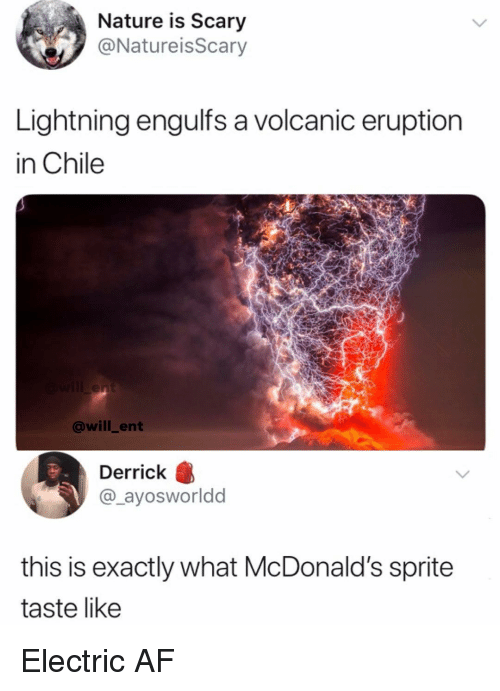 Eruption: Nature is Scary  @NatureisScary  Lightning engulfs a volcanic eruption  in Chile  @will_ent  Derrick B  @_ayosworldd  this is exactly what McDonald's sprite  taste like Electric AF