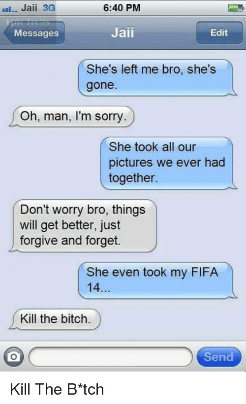 Kill The Bitch: nau-- Jaii 3G  6:40 PM  Jaii  Edit  Messages  She's left me bro, she's  gone  Oh, man, I'm sorry.  She took all our  pictures we ever had  together.  Don't worry bro, things  will get better, just  forgive and forget.  She even took my FIFA  14  Kill the bitch.  o  Send Kill The B*tch