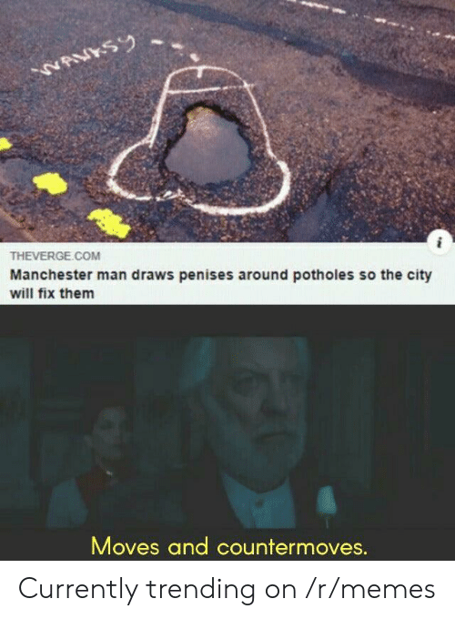 Memes, Manchester, and Com: NAVKSY  THEVERGE.COM  Manchester man draws penises around potholes so the city  will fix them  Moves and countermoves. Currently trending on /r/memes