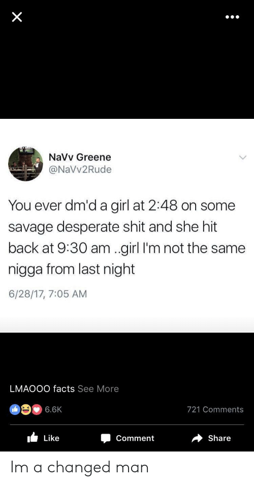 Desperate, Facts, and Savage: NaVv Greene  @NaVv2Rude  You ever dm'd a girl at 2:48 on some  savage desperate shit and she hit  back at 9:30 am .girl I'm not the same  nigga from last night  6/28/17, 7:05 AM  LMAOOO facts See More  @ク. 6.6K  721 Comments  I Like  Comment  share Im a changed man