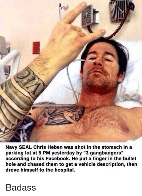 """Gangbangers: Navy SEAL Chris Heben was shot in the stomach in a  parking lot at 5 PM yesterday by """"3 gangbangers""""  according to his Facebook. He put a finger in the bullet  hole and chased them to get a vehicle description, then  drove himself to the hospital. Badass"""