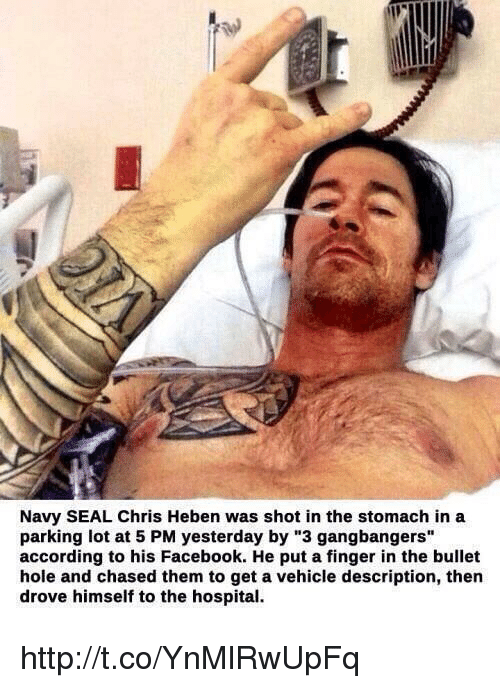 """Gangbangers: Navy SEAL Chris Heben was shot in the stomach in a  parking lot at 5 PM yesterday by """"3 gangbangers""""  according to his Facebook. He put a finger in the bullet  hole and chased them to get a vehicle description, then  drove himself to the hospital. http://t.co/YnMlRwUpFq"""