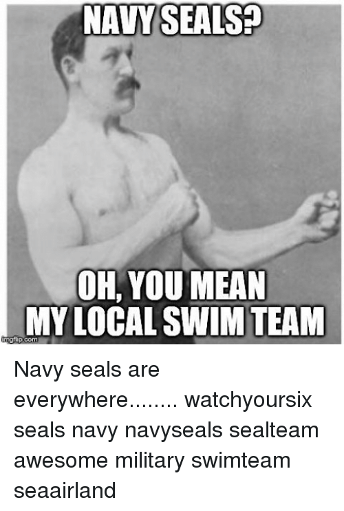 Gipped: NAVY SEALS  OH, YOU MEAN  MY LOCAL SWIM TEAM  gip.com Navy seals are everywhere........ watchyoursix seals navy navyseals sealteam awesome military swimteam seaairland