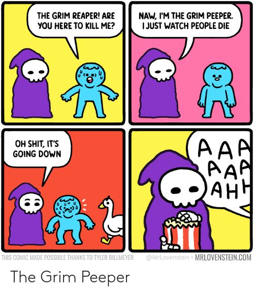 Im The: NAW, I'M THE GRIM PEEPER.  I JUST WATCH PEOPLE DIE  THE GRIM REAPER! ARE  YOU HERE TO KILL ME?  AAA  AAP  AH  OH SHIT, IT'S  GOING DOWN  АНН  @MrLovenstein • MRLOVENSTEIN.COM  THIS COMIC MADE POSSIBLE THANKS TO TYLER BILLMEYER The Grim Peeper
