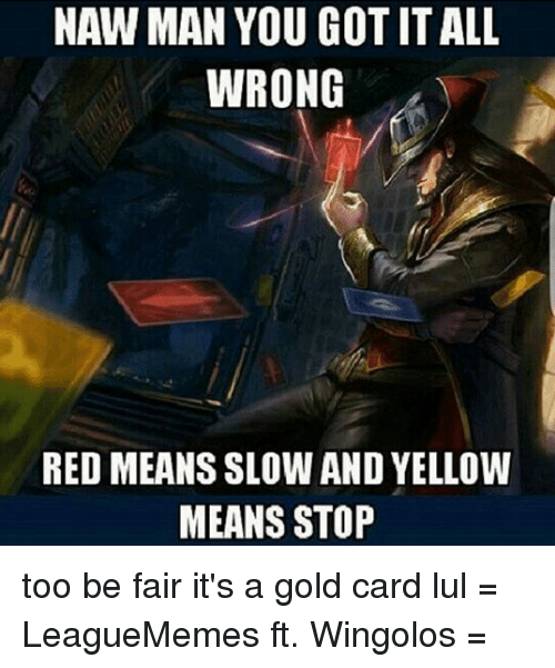 Leaguememe: NAW MAN YOU GOT IT ALL  WRONG  RED MEANS SLOW AND YELLOW  MEANS STOP too be fair it's a gold card lul  = LeagueMemes ft. Wingolos =