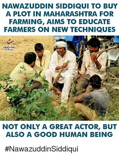 great actor: NAWAZUDDIN SIDDIQUI TO BUY  A PLOT IN MAHARASHTRA FOR  FARMING, AIMS TO EDUCATE  FARMERS ON NEW TECHNIQUES  LAUGHING  NOT ONLY A GREAT ACTOR, BUT  ALSO A GOOD HUMAN BEING #NawazuddinSiddiqui