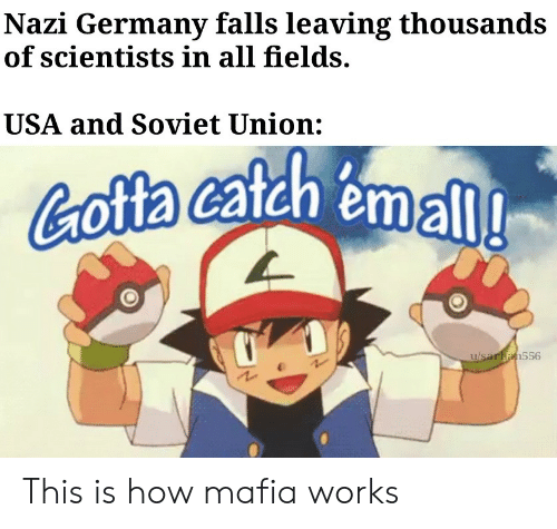 Fields: Nazi Germany falls leaving thousands  of scientists in all fields.  USA and Soviet Union:  Cofta catah emall  u/saran556 This is how mafia works
