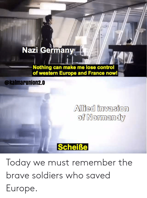 Soldiers, Control, and Brave: Nazi Germany  Nothing can make me lose control  of western Europe and France now!  @kalmarunion2.0  Alied invasion  of Normandy  Scheiße Today we must remember the brave soldiers who saved Europe.