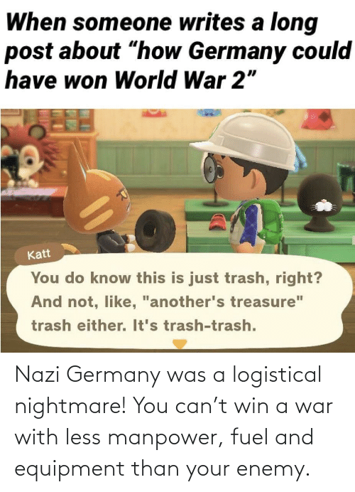 win: Nazi Germany was a logistical nightmare! You can't win a war with less manpower, fuel and equipment than your enemy.