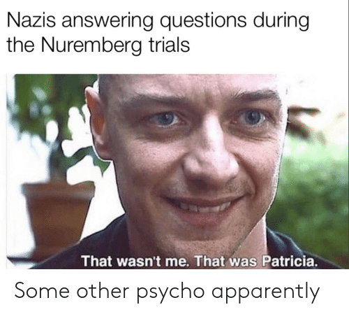 wasnt me: Nazis answering questions during  the Nuremberg trials  That wasn't me. That was Patricia. Some other psycho apparently