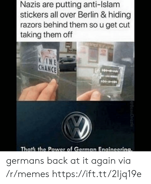 Islam: Nazis are putting anti-Islam  stickers all over Berlin & hiding  razors behind them so u get cut  taking them off  INE  CHANCE  That's the Power of German Engineerina. germans back at it again via /r/memes https://ift.tt/2Ijq19e