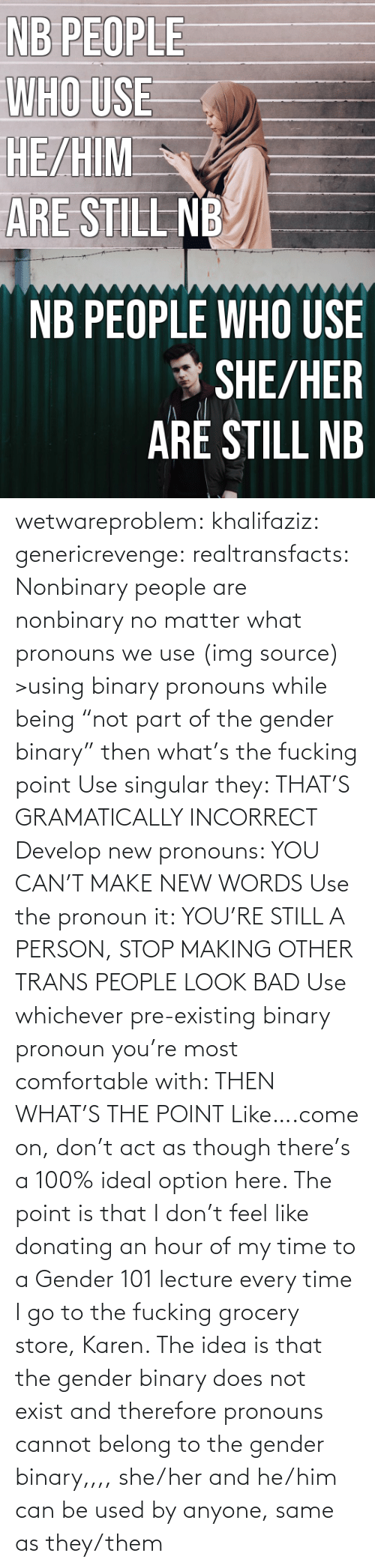 "Men Are: NB PEOPLE  WHO USE  HE/HIM  ARE STILL NB   NB PEOPLE WHO USE  * SHE/HER  ARÉ STILL NB wetwareproblem: khalifaziz:   genericrevenge:   realtransfacts: Nonbinary people are nonbinary no matter what pronouns we use (img source)   >using binary pronouns while being ""not part of the gender binary"" then what's the fucking point   Use singular they: THAT'S GRAMATICALLY INCORRECT Develop new pronouns: YOU CAN'T MAKE NEW WORDS Use the pronoun it: YOU'RE STILL A PERSON, STOP MAKING OTHER TRANS PEOPLE LOOK BAD Use whichever pre-existing binary pronoun you're most comfortable with: THEN WHAT'S THE POINT Like….come on, don't act as though there's a 100% ideal option here.    The point is that I don't feel like donating an hour of my time to a Gender 101 lecture every time I go to the fucking grocery store, Karen.     The idea is that the gender binary does not exist and therefore pronouns cannot belong to the gender binary,,,, she/her and he/him can be used by anyone, same as they/them"