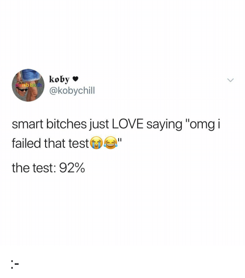 """Love, Memes, and Omg: nb  th  @kobychill  smart bitches just LOVE saying """"omg i  failed that test  the test: 92% :-"""